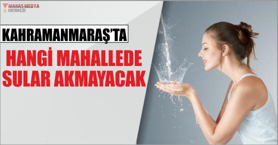 KAHRAMANMARAŞ'TA BAZI MAHALLELERİN SULARI KESİLECEK